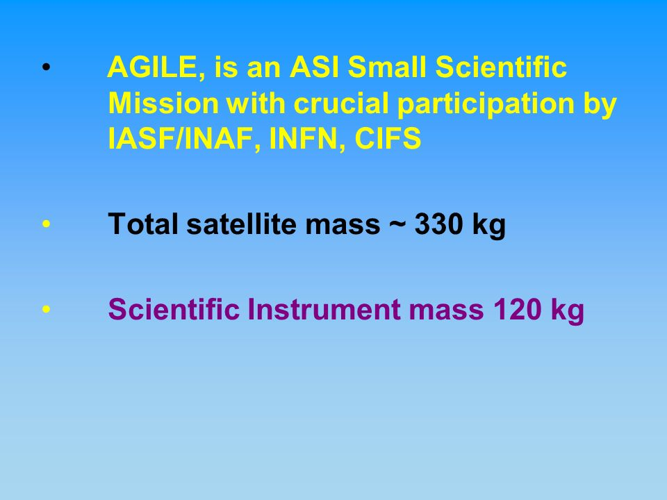 AGILE, is an ASI Small Scientific Mission with crucial participation by IASF/INAF, INFN, CIFS Total satellite mass ~ 330 kg Scientific Instrument mass 120 kg