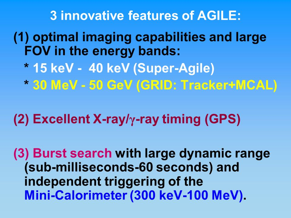 (1) optimal imaging capabilities and large FOV in the energy bands: * 15 keV - 40 keV (Super-Agile) * 30 MeV - 50 GeV (GRID: Tracker+MCAL) (2) Excellent X-ray/ γ -ray timing (GPS) (3) Burst search with large dynamic range (sub-milliseconds-60 seconds) and independent triggering of the Mini-Calorimeter (300 keV-100 MeV).