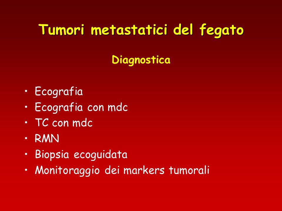 Tumori metastatici del fegato Diagnostica Ecografia Ecografia con mdc TC con mdc RMN Biopsia ecoguidata Monitoraggio dei markers tumorali