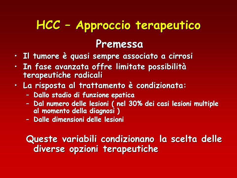 HCC – Opzioni terapeutiche Trapianto di fegato ( sopravvivenza 48-65% a 5 aa)Trapianto di fegato ( sopravvivenza 48-65% a 5 aa) –Limiti: età, numero e dimensione noduli, numero dei donatori Resezione epatica ( sopravvivenza 42-55% a 5 aa )Resezione epatica ( sopravvivenza 42-55% a 5 aa ) –Limiti: stadio della cirrosi, numero e dimensione noduli Terapie alternative o complementari Iniezione intratumorale di Etanolo ( PEI )Iniezione intratumorale di Etanolo ( PEI ) Termoablazione con radio frequenze ( RFTA )Termoablazione con radio frequenze ( RFTA ) Chemioembolizzazione ( TACE )Chemioembolizzazione ( TACE ) Chemioterapia, Immunomodulazione, Radioterapia interstiziale.Chemioterapia, Immunomodulazione, Radioterapia interstiziale.