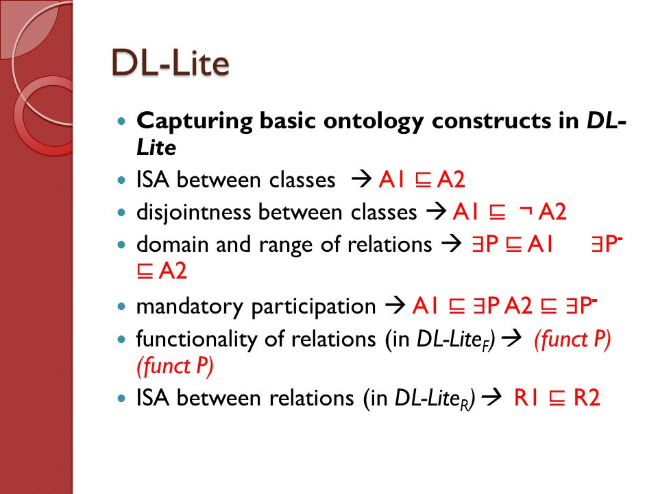 DL-Lite Capturing basic ontology constructs in DL- Lite ISA between classes A1 A2 disjointness between classes A1 A2 domain and range of relations P A1 P - A2 mandatory participation A1 P A2 P - functionality of relations (in DL-Lite F ) (funct P) (funct P) ISA between relations (in DL-Lite R ) R1 R2
