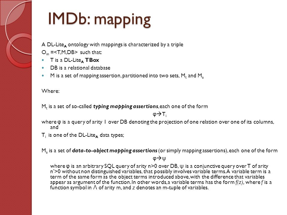 IMDb: mapping A DL-Lite A ontology with mappings is characterized by a triple O m = such that: T is a DL-Lite A TBox DB is a relational database M is a set of mapping assertion, partitioned into two sets, M t and M a Where: M t is a set of so-called typing mapping assertions, each one of the form φ T i where φ is a query of arity 1 over DB denoting the projection of one relation over one of its columns, and T i is one of the DL-Lite A data types; M a is a set of data-to-object mapping assertions (or simply mapping assertions), each one of the form φ ψ where φ is an arbitrary SQL query of arity n>0 over DB, ψ is a conjunctive query over T of arity n>0 without non distinguished variables, that possibly involves variable terms.