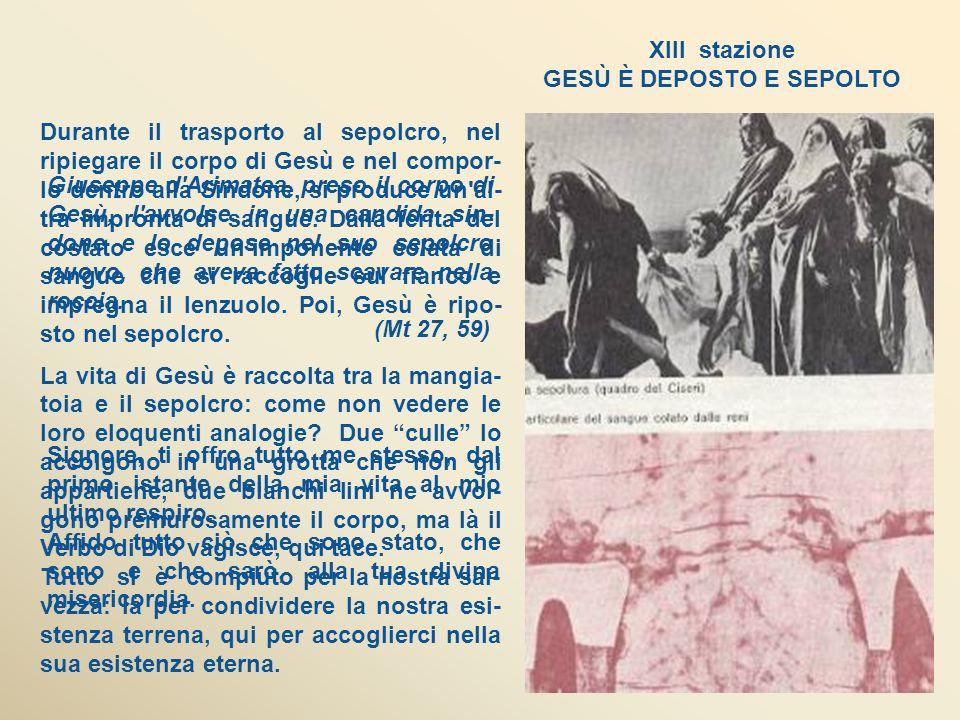 XIII stazione GESÙ È DEPOSTO E SEPOLTO Giuseppe d Arimatea, preso il corpo di Gesù, l avvolse in una candida sin- done e lo depose nel suo sepolcro nuovo, che aveva fatto scavare nella roccia.