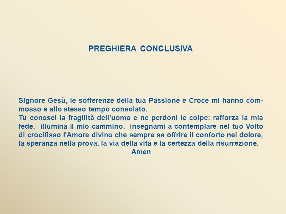 PREGHIERA CONCLUSIVA Signore Gesù, le sofferenze della tua Passione e Croce mi hanno com- mosso e allo stesso tempo consolato.