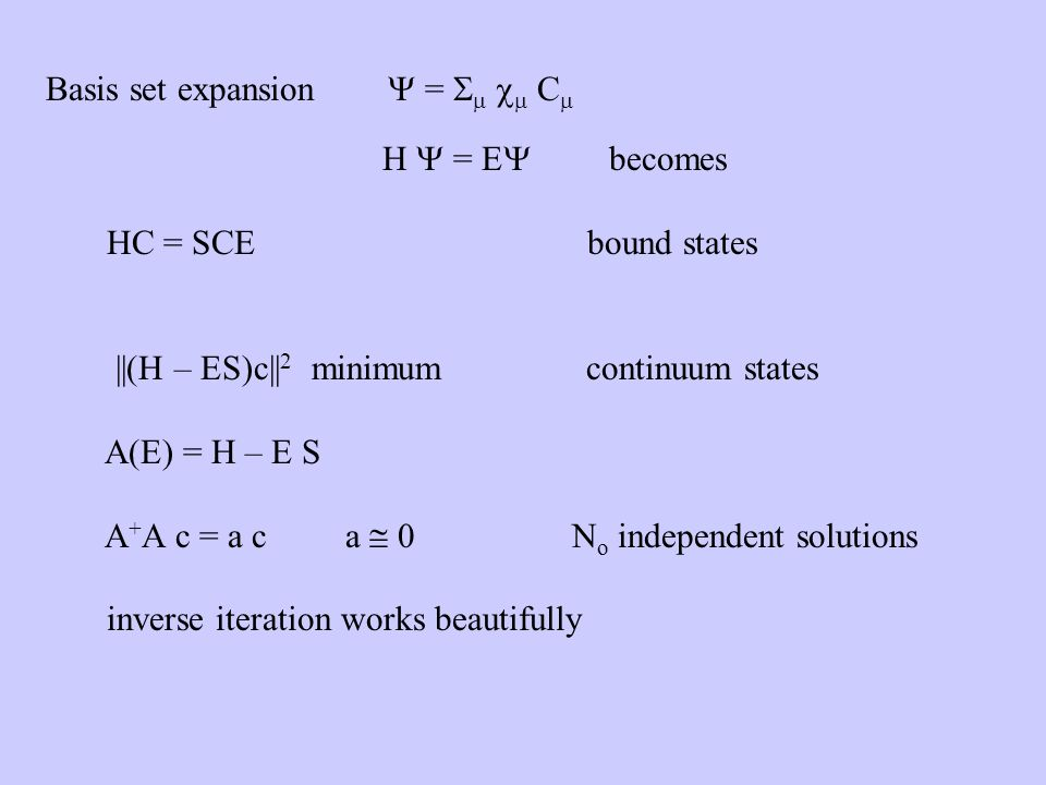 Basis set expansion = C H = E becomes HC = SCE bound states ||(H – ES)c|| 2 minimum continuum states A(E) = H – E S A + A c = a c a 0 N o independent