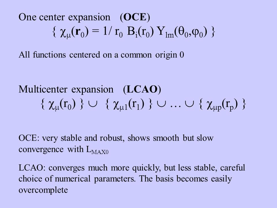 One center expansion (OCE) { (r 0 ) = 1/ r 0 B i (r 0 ) Y lm ( 0, 0 ) } All functions centered on a common origin 0 Multicenter expansion (LCAO) { (r 0 ) } { 1 (r 1 ) } … { p (r p ) } OCE: very stable and robust, shows smooth but slow convergence with L MAX0 LCAO: converges much more quickly, but less stable, careful choice of numerical parameters.