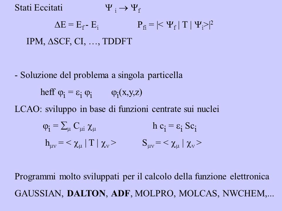 Stati Eccitati i f E = E f - E i P fi = | | 2 IPM, SCF, CI, …, TDDFT - Soluzione del problema a singola particella heff i = i i i (x,y,z) LCAO: sviluppo in base di funzioni centrate sui nuclei i = C i h c i = i Sc i h = S = Programmi molto sviluppati per il calcolo della funzione elettronica GAUSSIAN, DALTON, ADF, MOLPRO, MOLCAS, NWCHEM,...