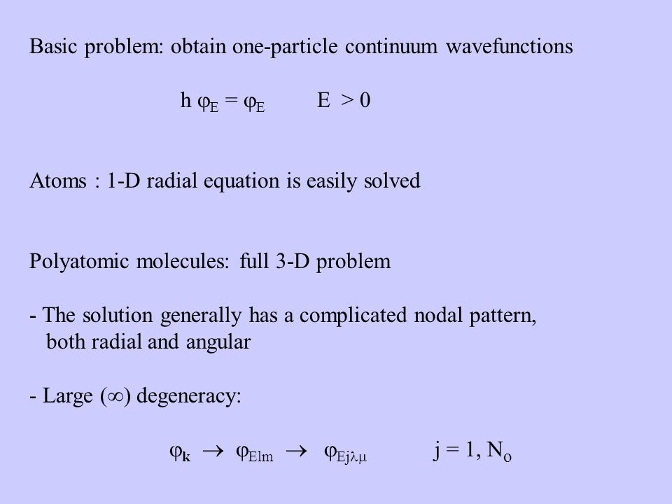 Basic problem: obtain one-particle continuum wavefunctions h E = E E > 0 Atoms : 1-D radial equation is easily solved Polyatomic molecules: full 3-D problem - The solution generally has a complicated nodal pattern, both radial and angular - Large ( ) degeneracy: k Elm Ej j = 1, N o