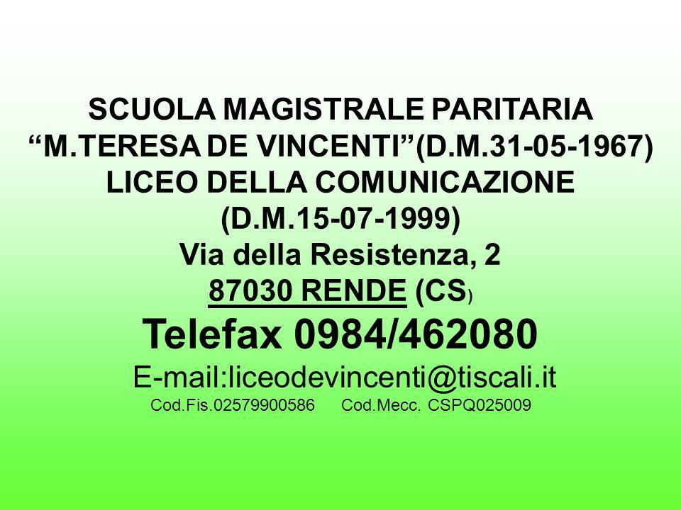 SCUOLA MAGISTRALE PARITARIA M.TERESA DE VINCENTI(D.M.31-05-1967) LICEO DELLA COMUNICAZIONE (D.M.15-07-1999) Via della Resistenza, 2 87030 RENDE (CS ) Telefax 0984/462080 E-mail:liceodevincenti@tiscali.it Cod.Fis.02579900586 Cod.Mecc.