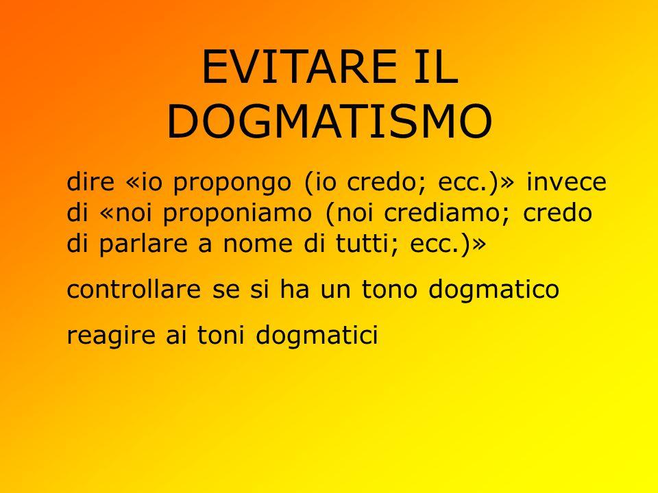EVITARE IL DOGMATISMO dire «io propongo (io credo; ecc.)» invece di «noi proponiamo (noi crediamo; credo di parlare a nome di tutti; ecc.)» controllare se si ha un tono dogmatico reagire ai toni dogmatici