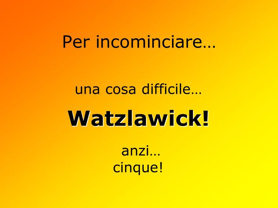 Per incominciare… una cosa difficile…Watzlawick! anzi… cinque!