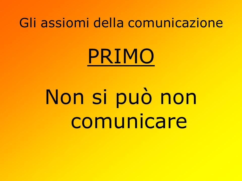 Gli assiomi della comunicazione PRIMO Non si può non comunicare