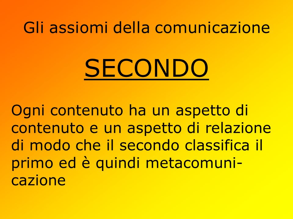Gli assiomi della comunicazione SECONDO Ogni contenuto ha un aspetto di contenuto e un aspetto di relazione di modo che il secondo classifica il primo ed è quindi metacomuni- cazione