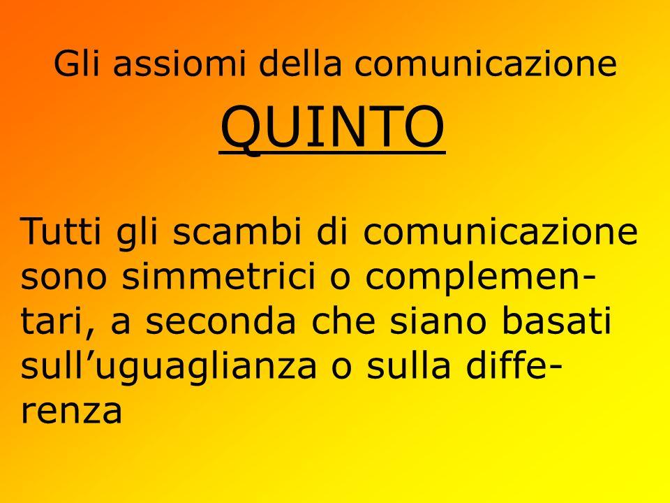 Gli assiomi della comunicazione QUINTO Tutti gli scambi di comunicazione sono simmetrici o complemen- tari, a seconda che siano basati sulluguaglianza