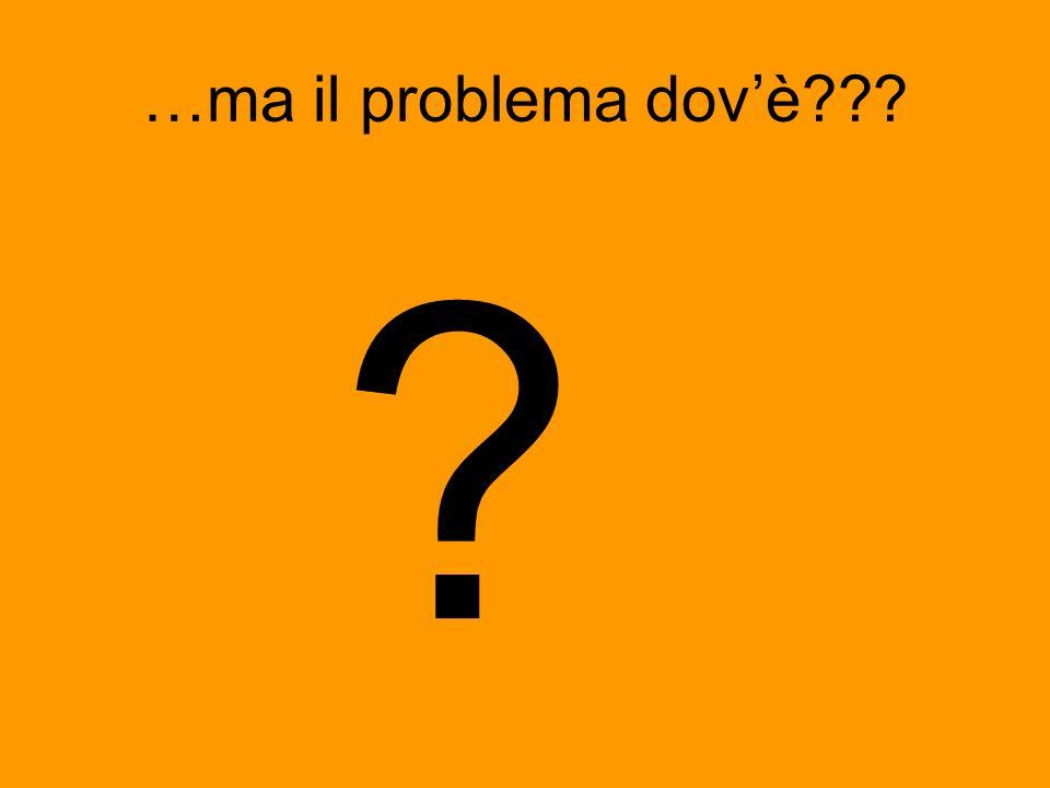 …ma il problema dovè