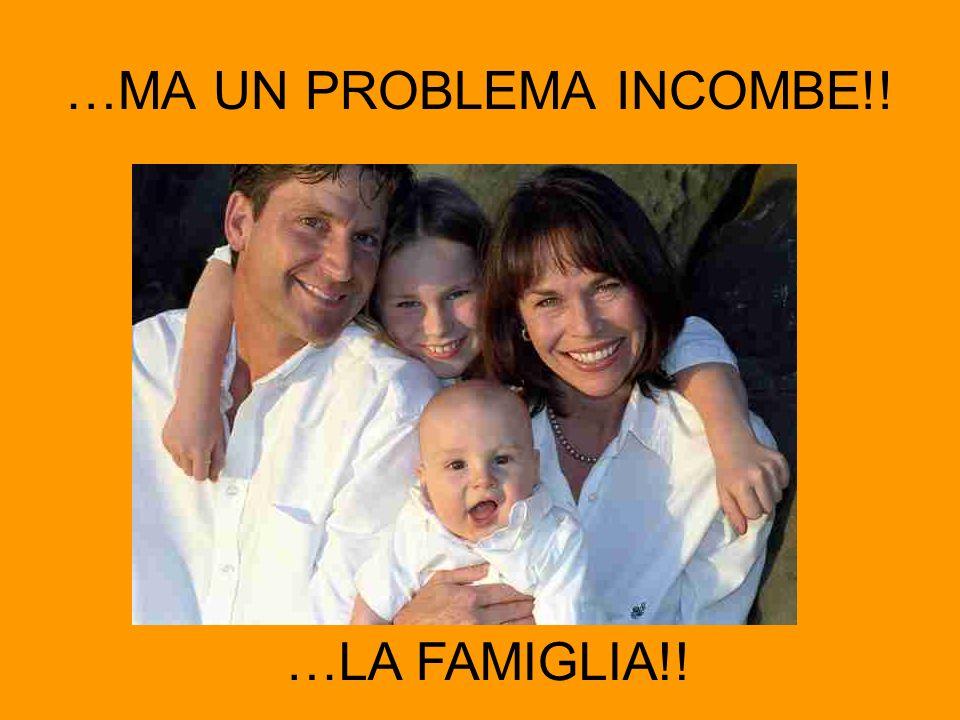 …MA UN PROBLEMA INCOMBE!! …LA FAMIGLIA!!