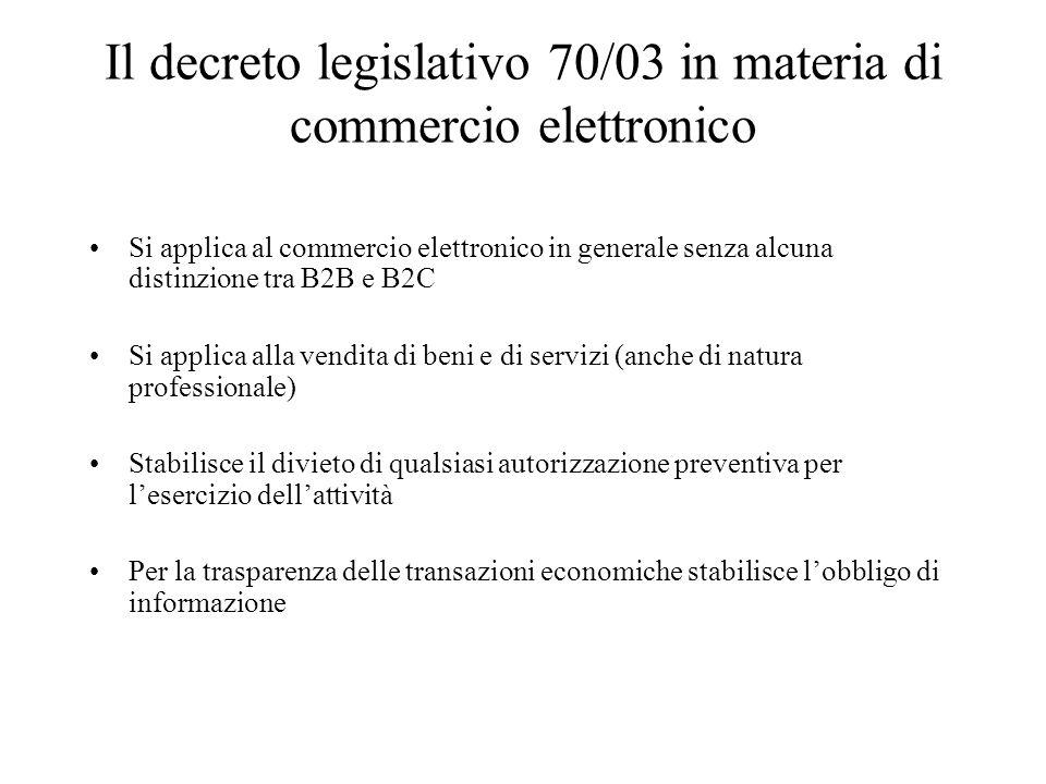 Il decreto legislativo 70/03 in materia di commercio elettronico Si applica al commercio elettronico in generale senza alcuna distinzione tra B2B e B2C Si applica alla vendita di beni e di servizi (anche di natura professionale) Stabilisce il divieto di qualsiasi autorizzazione preventiva per lesercizio dellattività Per la trasparenza delle transazioni economiche stabilisce lobbligo di informazione