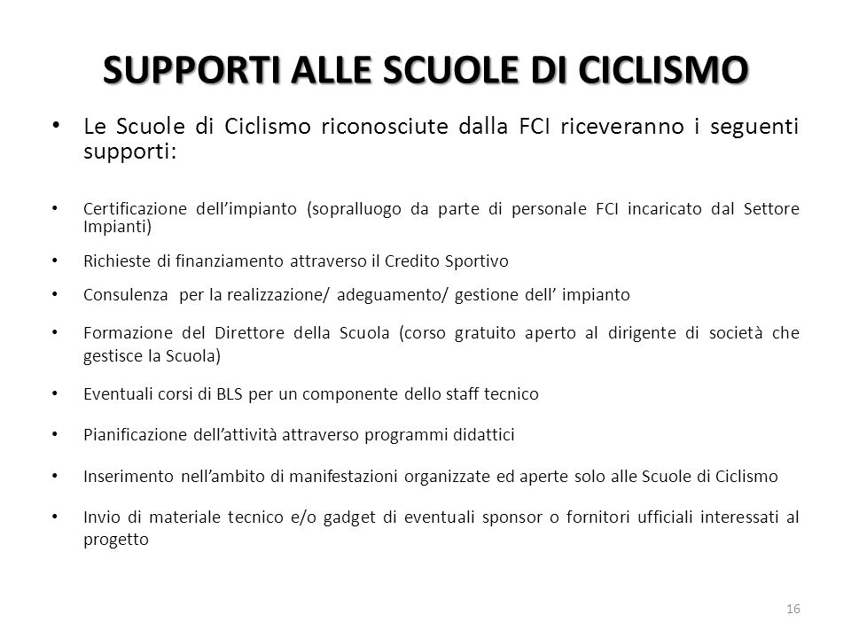 SUPPORTI ALLE SCUOLE DI CICLISMO Le Scuole di Ciclismo riconosciute dalla FCI riceveranno i seguenti supporti: Certificazione dellimpianto (sopralluog