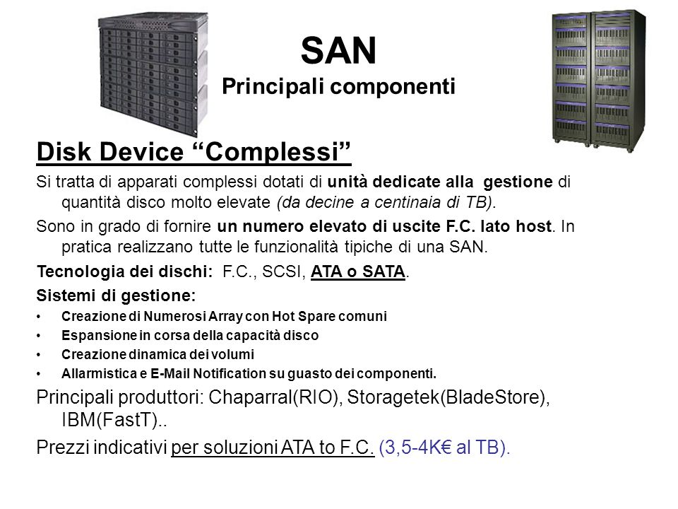 SAN Principali componenti Disk Device Complessi Si tratta di apparati complessi dotati di unità dedicate alla gestione di quantità disco molto elevate