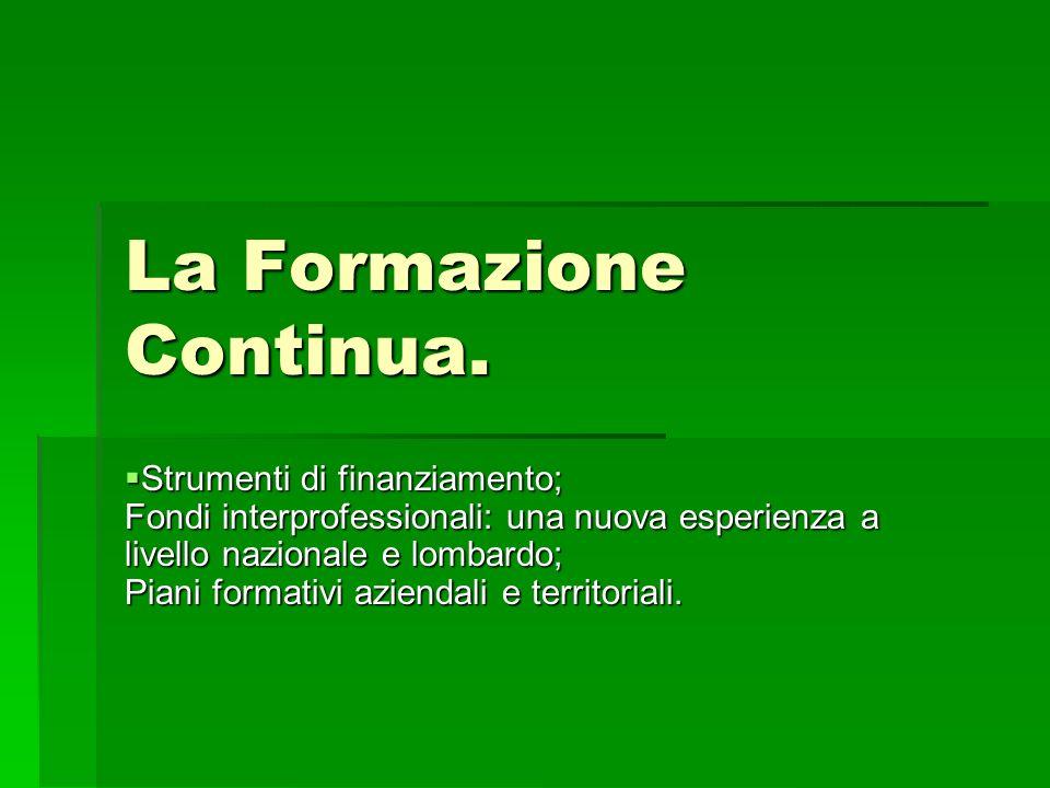 La Formazione Continua. Strumenti di finanziamento; Fondi interprofessionali: una nuova esperienza a livello nazionale e lombardo; Piani formativi azi