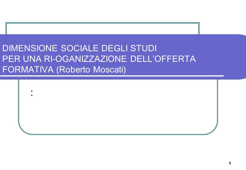 1 DIMENSIONE SOCIALE DEGLI STUDI PER UNA RI-OGANIZZAZIONE DELLOFFERTA FORMATIVA (Roberto Moscati) :