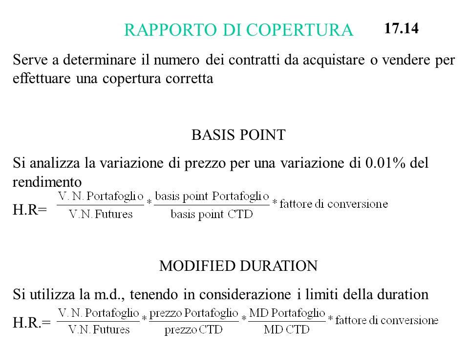 RAPPORTO DI COPERTURA Serve a determinare il numero dei contratti da acquistare o vendere per effettuare una copertura corretta BASIS POINT Si analizza la variazione di prezzo per una variazione di 0.01% del rendimento H.R= MODIFIED DURATION Si utilizza la m.d., tenendo in considerazione i limiti della duration H.R.= 17.14