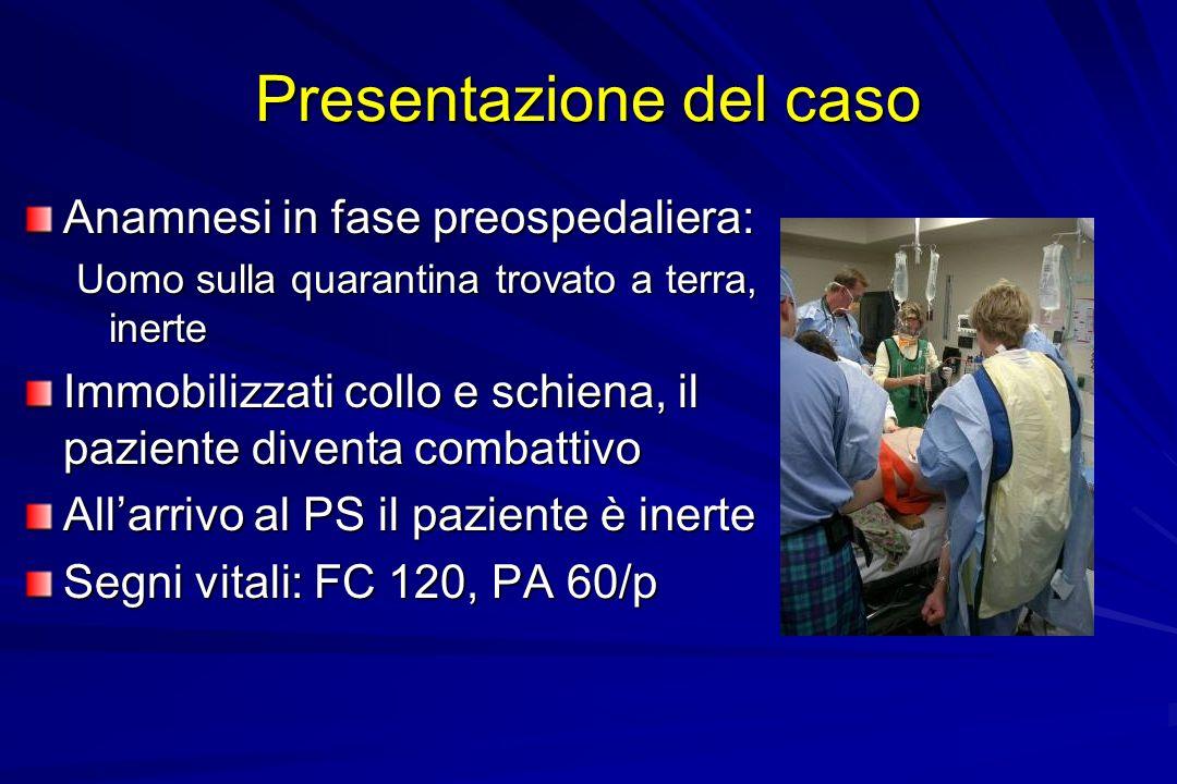 Presentazione del caso Anamnesi in fase preospedaliera: Uomo sulla quarantina trovato a terra, inerte Immobilizzati collo e schiena, il paziente diven