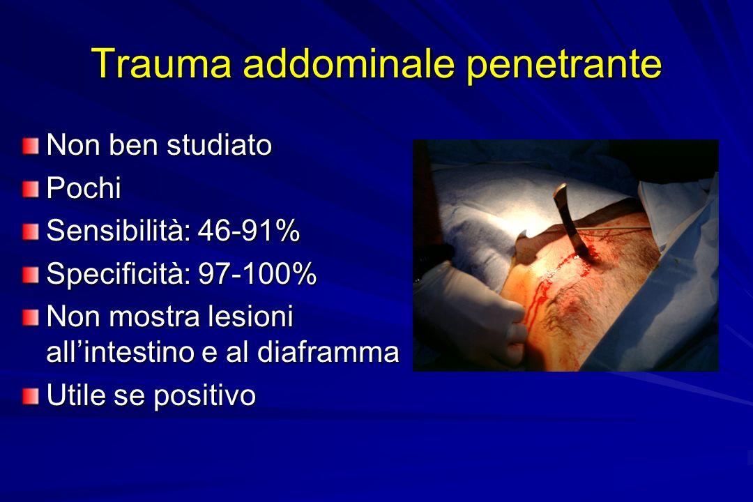 Trauma addominale penetrante Non ben studiato Pochi Sensibilità: 46-91% Specificità: 97-100% Non mostra lesioni allintestino e al diaframma Utile se p