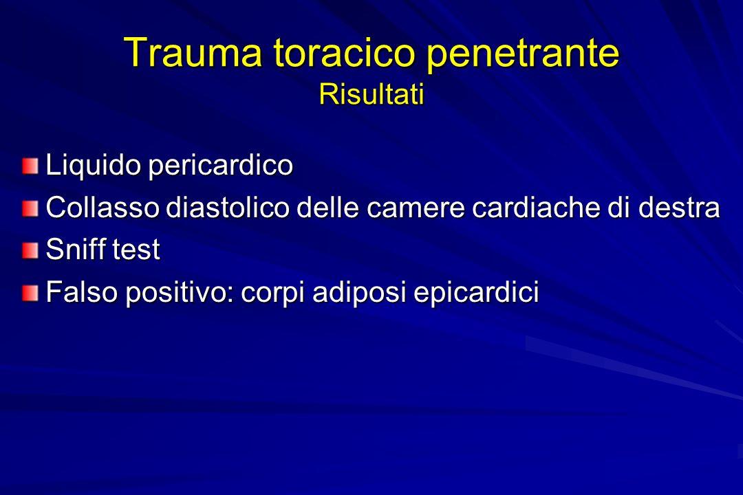 Trauma toracico penetrante Risultati Liquido pericardico Collasso diastolico delle camere cardiache di destra Sniff test Falso positivo: corpi adiposi