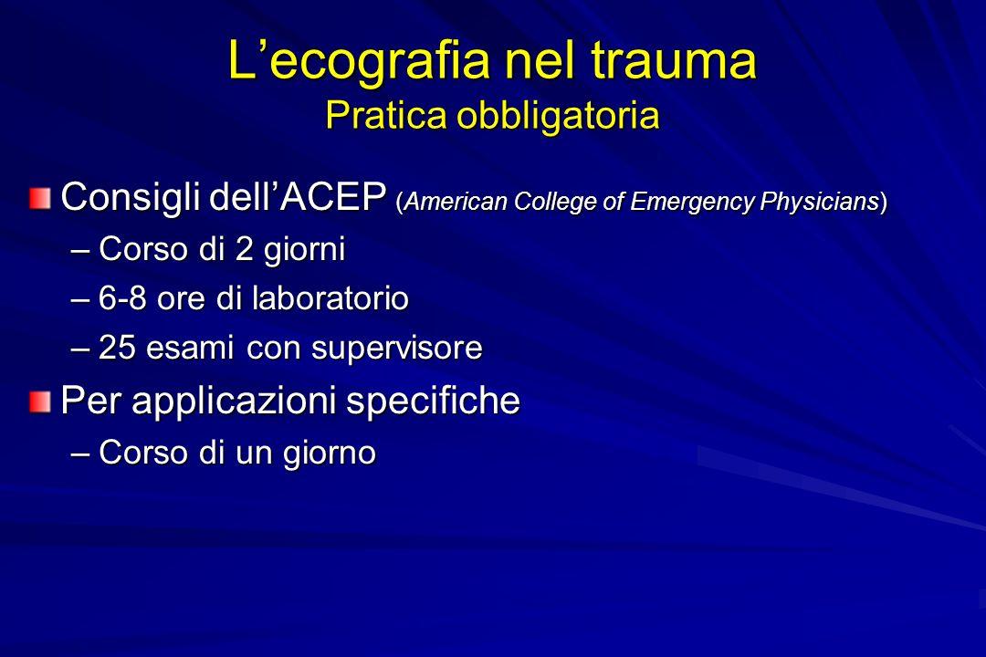 Lecografia nel trauma Pratica obbligatoria Consigli dellACEP (American College of Emergency Physicians) –Corso di 2 giorni –6-8 ore di laboratorio –25