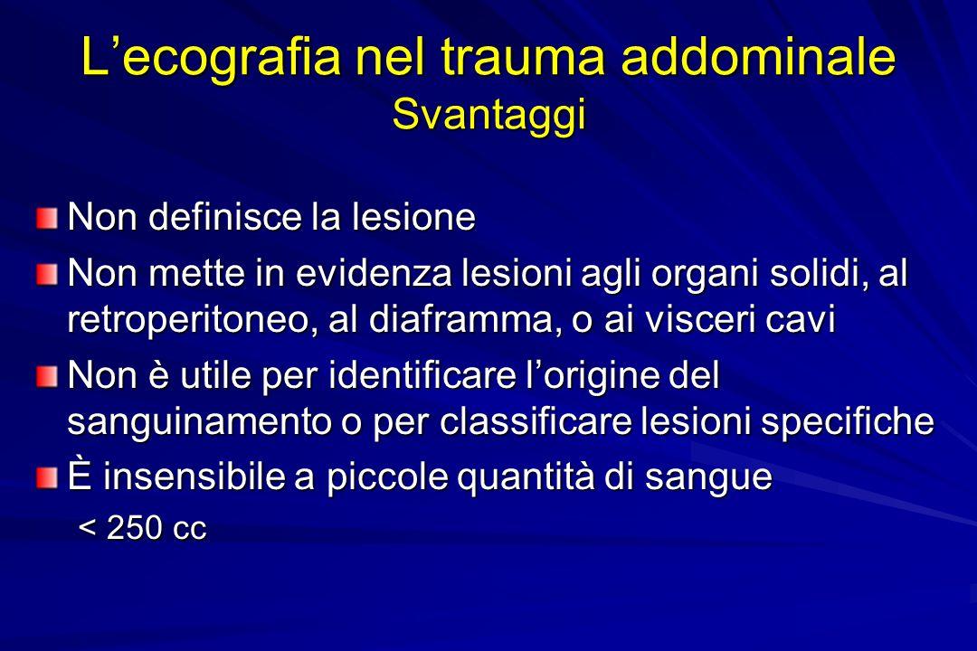 Lecografia nel trauma addominale Svantaggi Non definisce la lesione Non mette in evidenza lesioni agli organi solidi, al retroperitoneo, al diaframma,