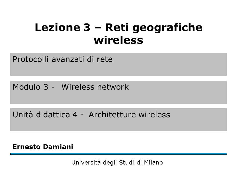 Protocolli avanzati di rete Modulo 3 - Wireless network Unità didattica 4 -Architetture wireless Ernesto Damiani Università degli Studi di Milano Lezione 3 – Reti geografiche wireless