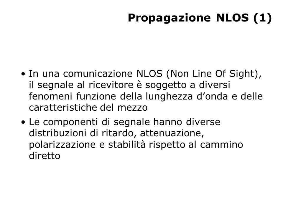 Propagazione NLOS (1) In una comunicazione NLOS (Non Line Of Sight), il segnale al ricevitore è soggetto a diversi fenomeni funzione della lunghezza donda e delle caratteristiche del mezzo Le componenti di segnale hanno diverse distribuzioni di ritardo, attenuazione, polarizzazione e stabilità rispetto al cammino diretto