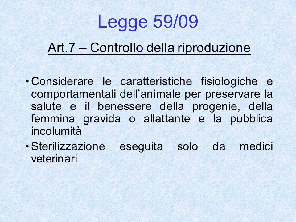 Legge 59/09 Art.7 – Controllo della riproduzione Considerare le caratteristiche fisiologiche e comportamentali dellanimale per preservare la salute e