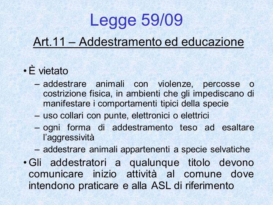 Legge 59/09 Art.11 – Addestramento ed educazione È vietato –addestrare animali con violenze, percosse o costrizione fisica, in ambienti che gli impedi