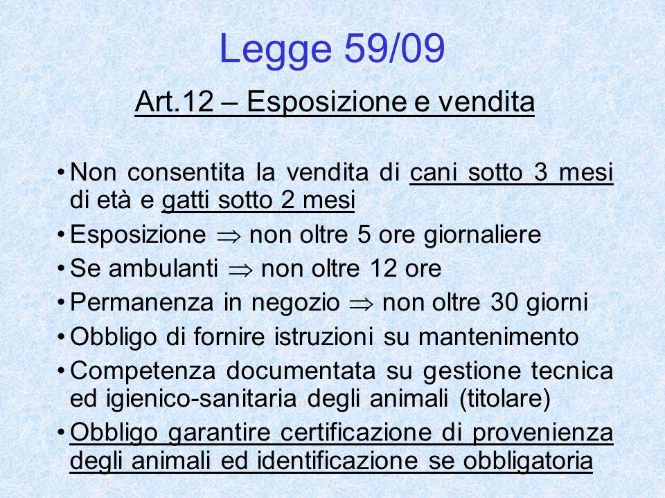 Legge 59/09 Art.12 – Esposizione e vendita Non consentita la vendita di cani sotto 3 mesi di età e gatti sotto 2 mesi Esposizione non oltre 5 ore gior