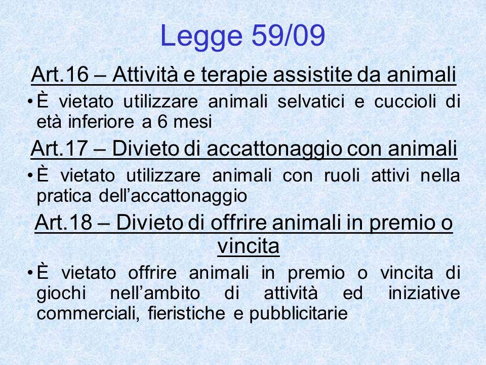 Legge 59/09 Art.16 – Attività e terapie assistite da animali È vietato utilizzare animali selvatici e cuccioli di età inferiore a 6 mesi Art.17 – Divi