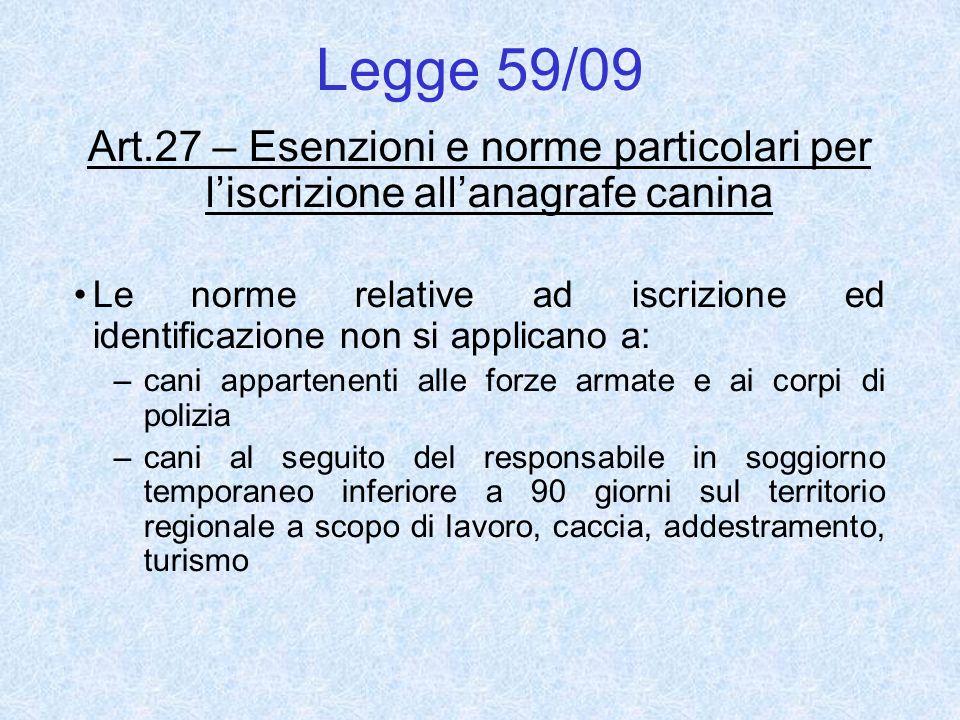 Legge 59/09 Art.27 – Esenzioni e norme particolari per liscrizione allanagrafe canina Le norme relative ad iscrizione ed identificazione non si applic