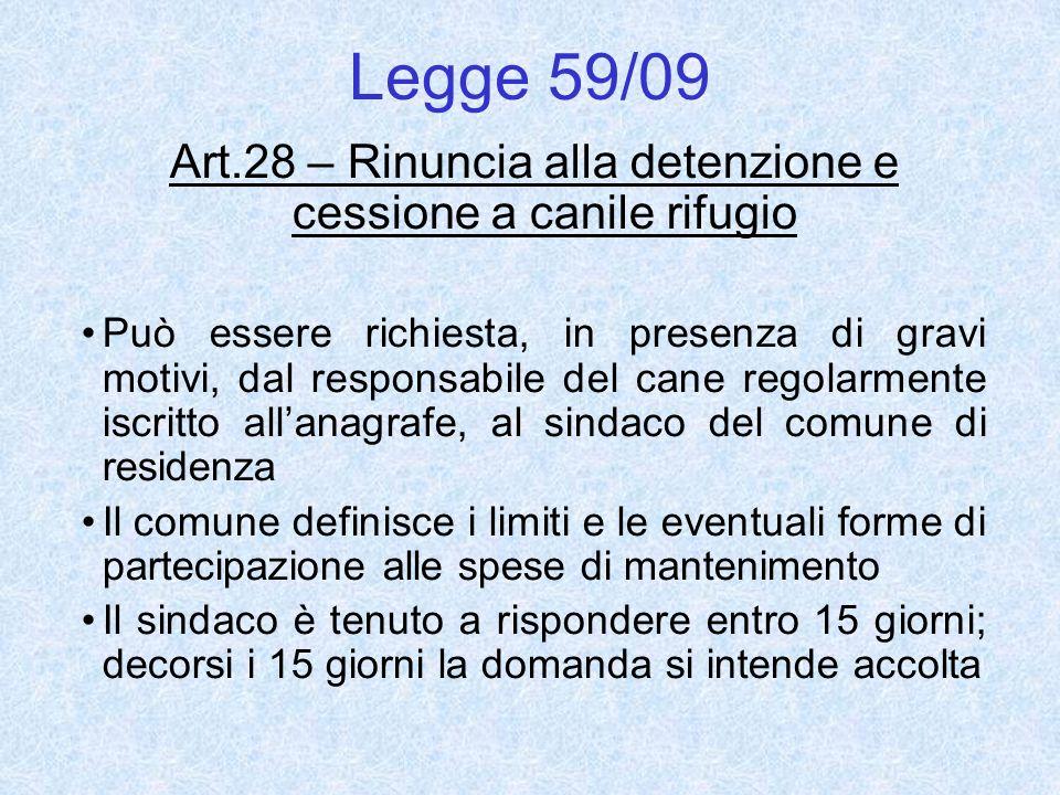 Legge 59/09 Art.28 – Rinuncia alla detenzione e cessione a canile rifugio Può essere richiesta, in presenza di gravi motivi, dal responsabile del cane