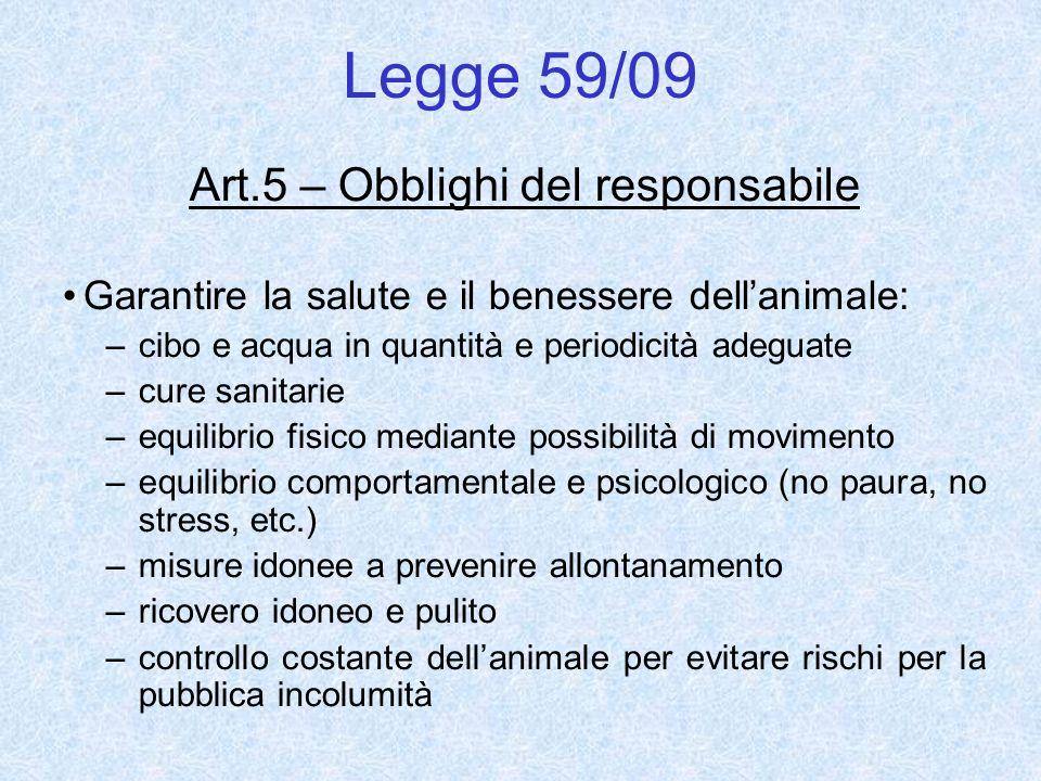 Legge 59/09 Art.5 – Obblighi del responsabile Garantire la salute e il benessere dellanimale: –cibo e acqua in quantità e periodicità adeguate –cure s