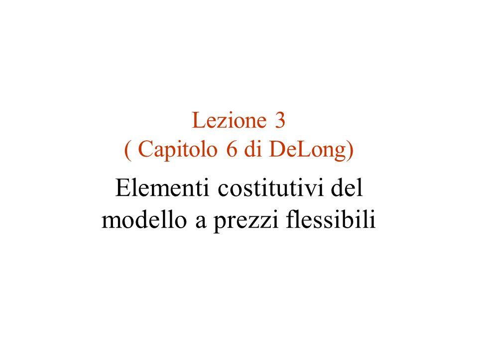 Lezione 3 ( Capitolo 6 di DeLong) Elementi costitutivi del modello a prezzi flessibili