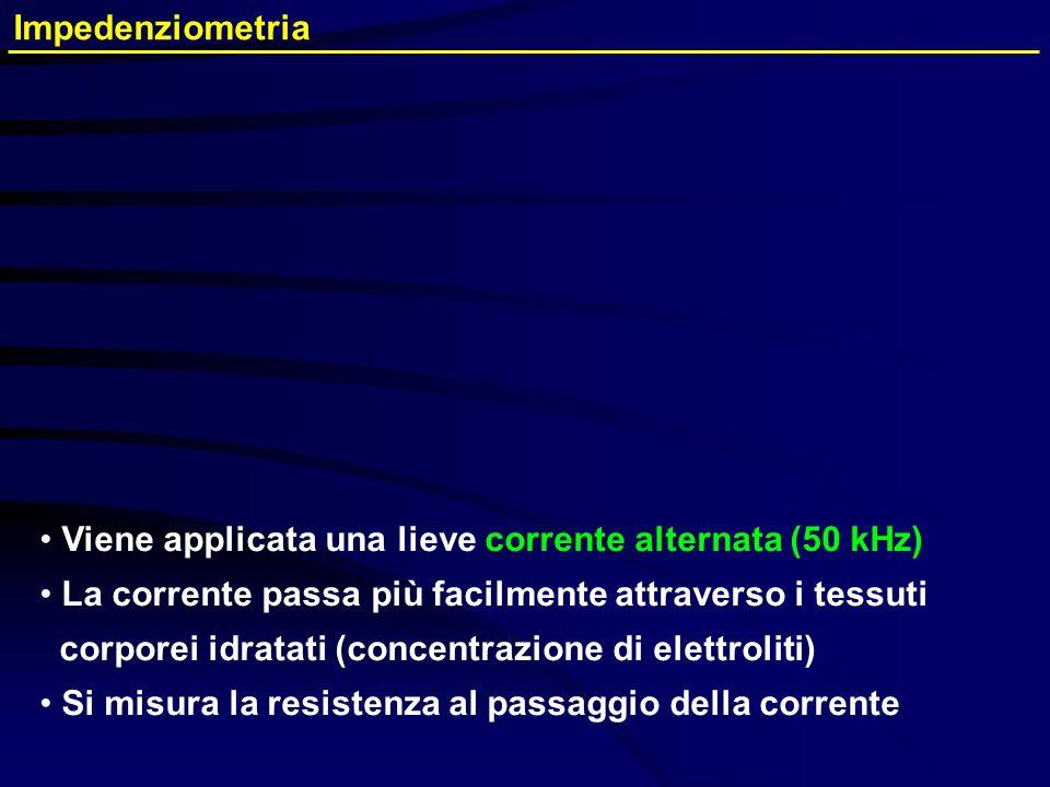 Impedenziometria Viene applicata una lieve corrente alternata (50 kHz) La corrente passa più facilmente attraverso i tessuti corporei idratati (concen