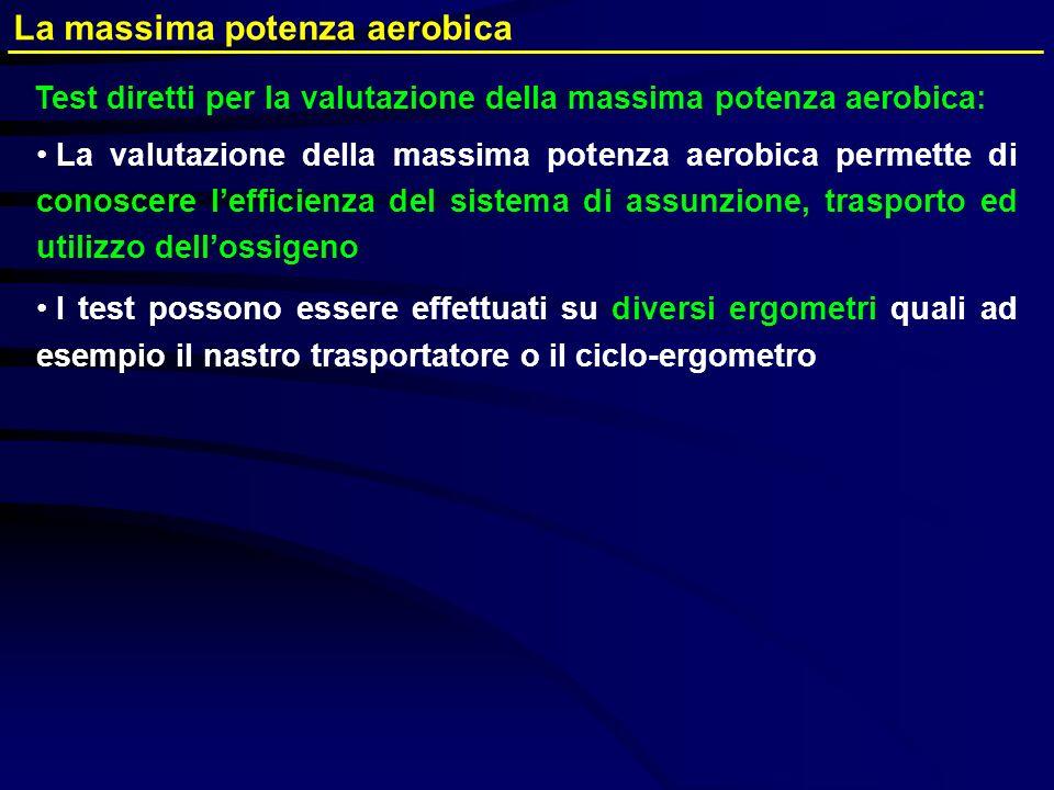 La valutazione della massima potenza aerobica permette di conoscere lefficienza del sistema di assunzione, trasporto ed utilizzo dellossigeno I test p