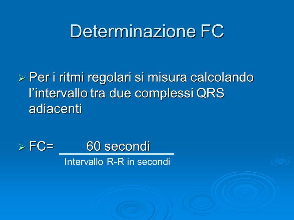 Determinazione FC Per i ritmi regolari si misura calcolando lintervallo tra due complessi QRS adiacenti Per i ritmi regolari si misura calcolando lintervallo tra due complessi QRS adiacenti FC= 60 secondi FC= 60 secondi Intervallo R-R in secondi