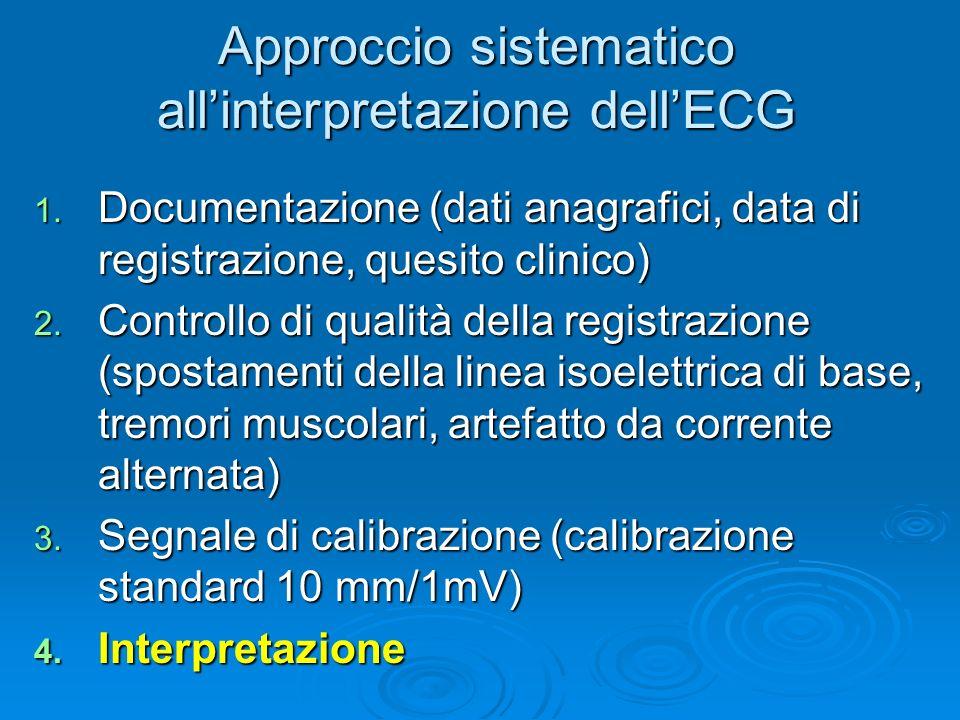Approccio sistematico allinterpretazione dellECG 1. Documentazione (dati anagrafici, data di registrazione, quesito clinico) 2. Controllo di qualità d
