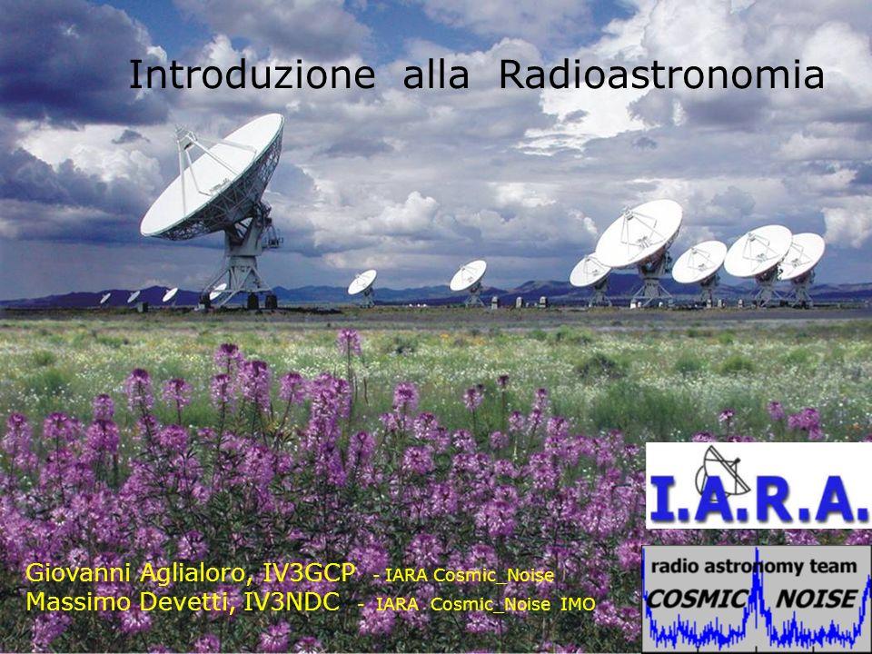 Introduzione alla Radioastronomia Giovanni Aglialoro, IV3GCP - IARA Cosmic_Noise Massimo Devetti, IV3NDC - IARA Cosmic_Noise IMO