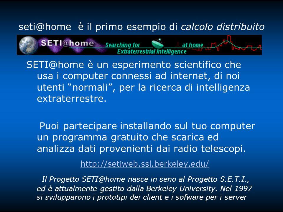 seti@home è il primo esempio di calcolo distribuito SETI@home è un esperimento scientifico che usa i computer connessi ad internet, di noi utenti normali, per la ricerca di intelligenza extraterrestre.