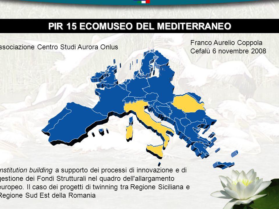 PIR 15 ECOMUSEO DEL MEDITERRANEO Associazione Centro Studi Aurora Onlus Institution building a supporto dei processi di innovazione e di gestione dei Fondi Strutturali nel quadro dell allargamento europeo.