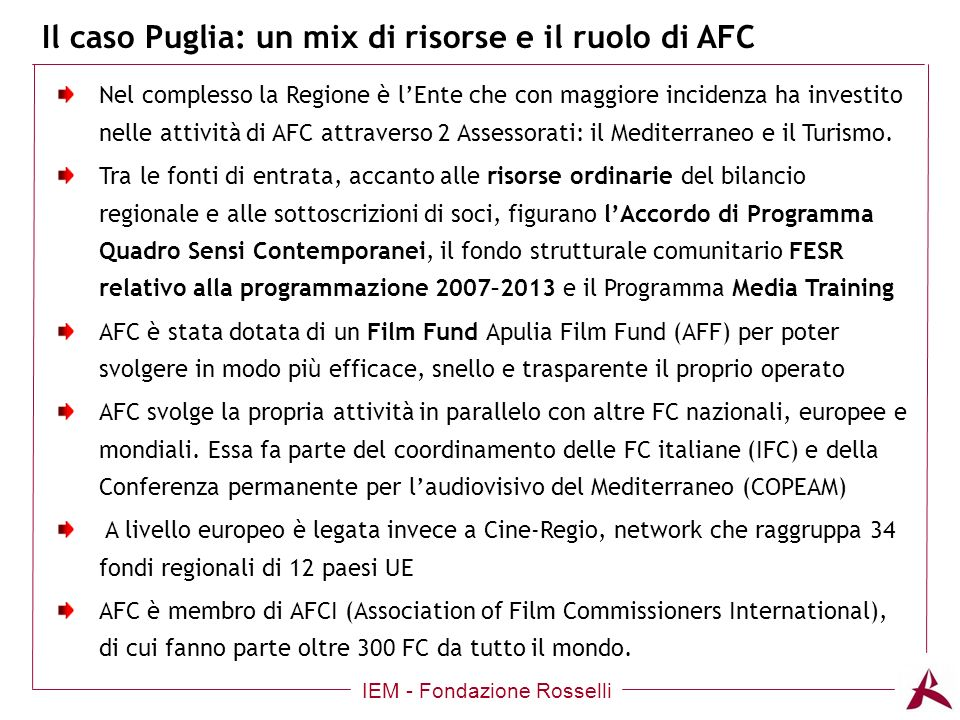 Il caso Puglia: un mix di risorse e il ruolo di AFC IEM - Fondazione Rosselli Nel complesso la Regione è lEnte che con maggiore incidenza ha investito nelle attività di AFC attraverso 2 Assessorati: il Mediterraneo e il Turismo.