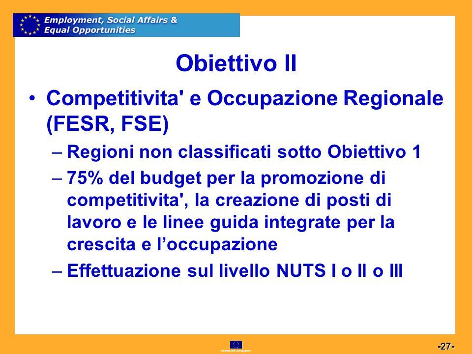 Commission européenne 27 -27- Obiettivo II Competitivita e Occupazione Regionale (FESR, FSE) –Regioni non classificati sotto Obiettivo 1 –75% del budget per la promozione di competitivita , la creazione di posti di lavoro e le linee guida integrate per la crescita e loccupazione –Effettuazione sul livello NUTS I o II o III